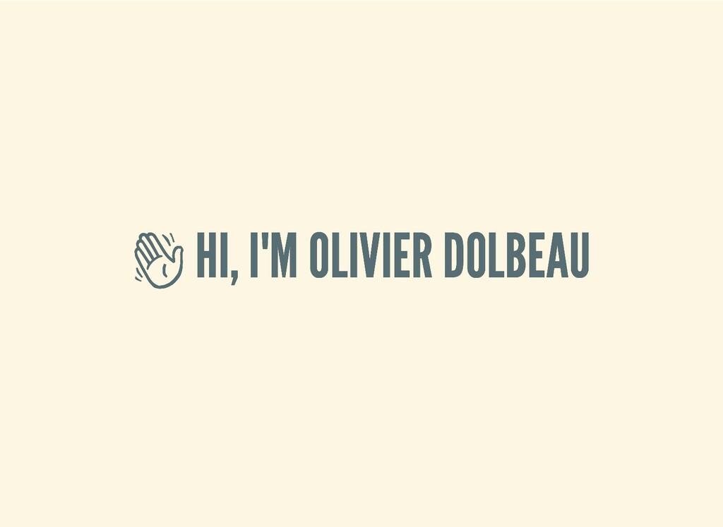 HI, I'M OLIVIER DOLBEAU  HI, I'M OLIVIER DOLBE...