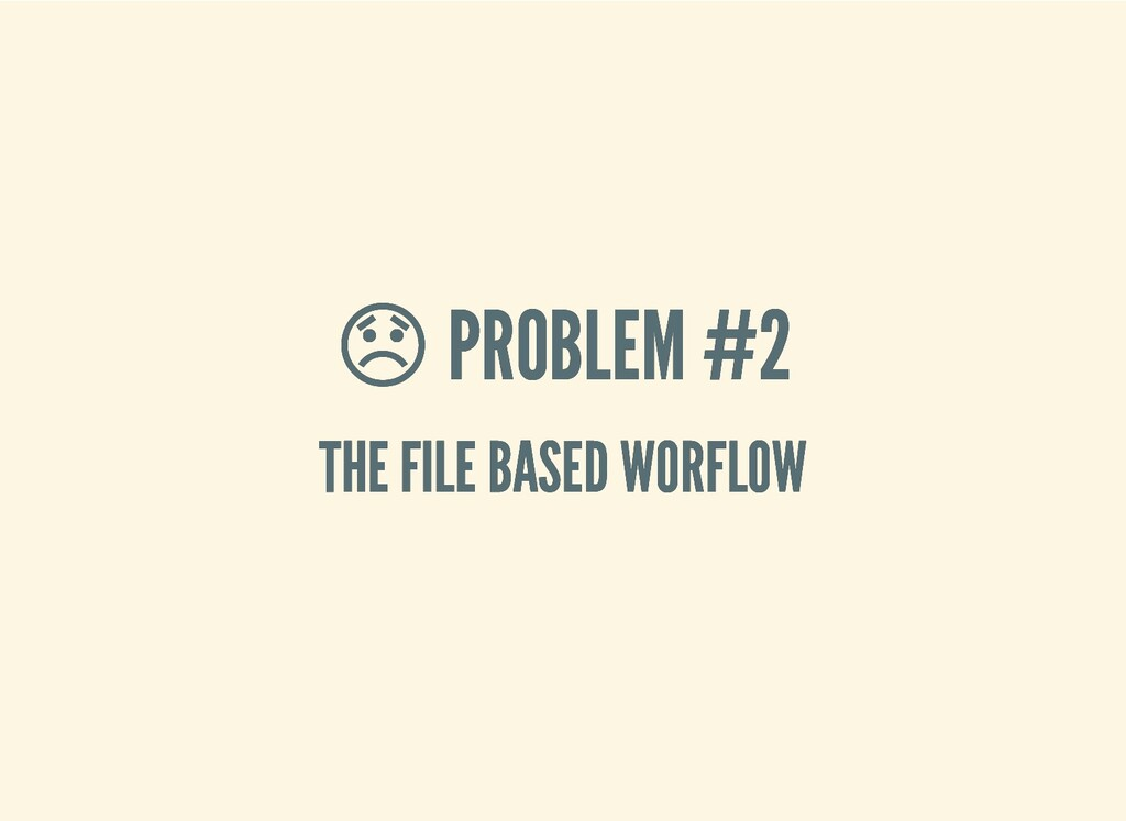 PROBLEM #2  PROBLEM #2 THE FILE BASED WORFLOW ...