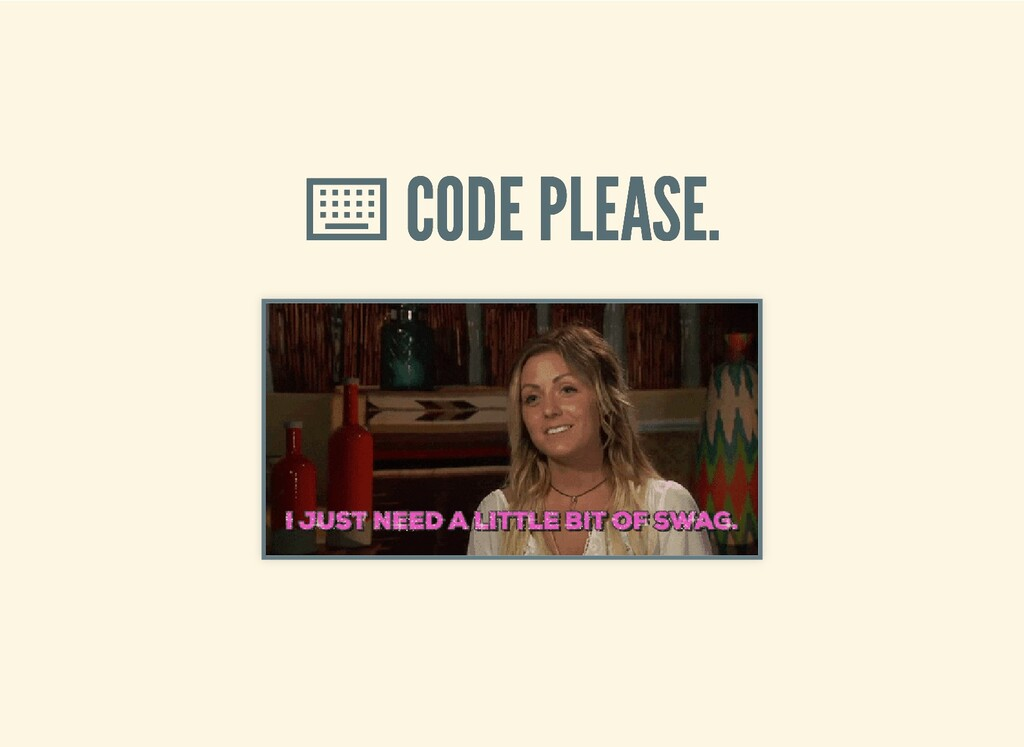 ⌨ ⌨ CODE PLEASE. CODE PLEASE.