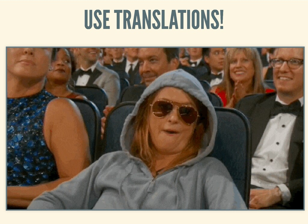 USE TRANSLATIONS! USE TRANSLATIONS!