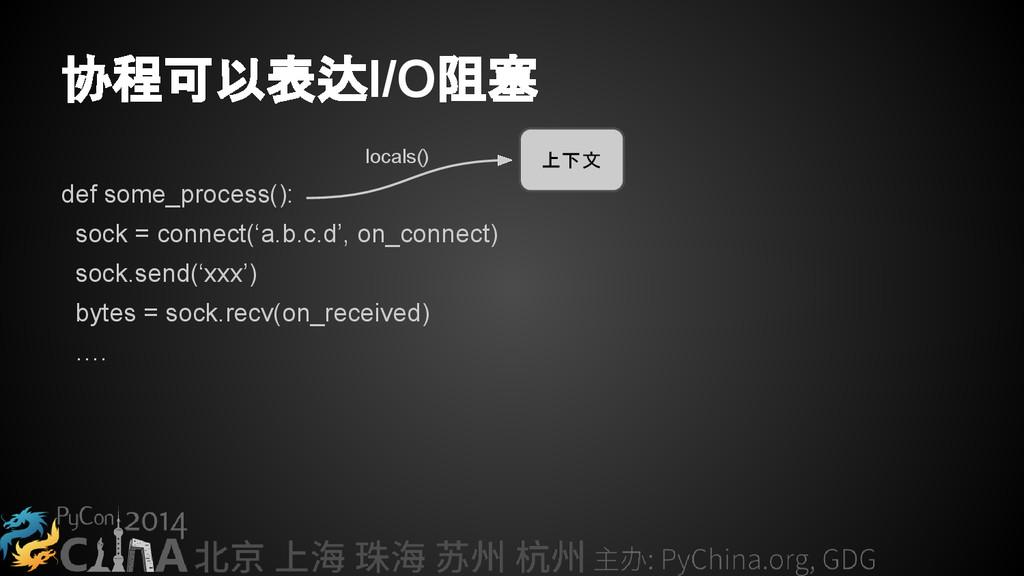 协程可以表达I/O阻塞 def some_process(): sock = connect(...