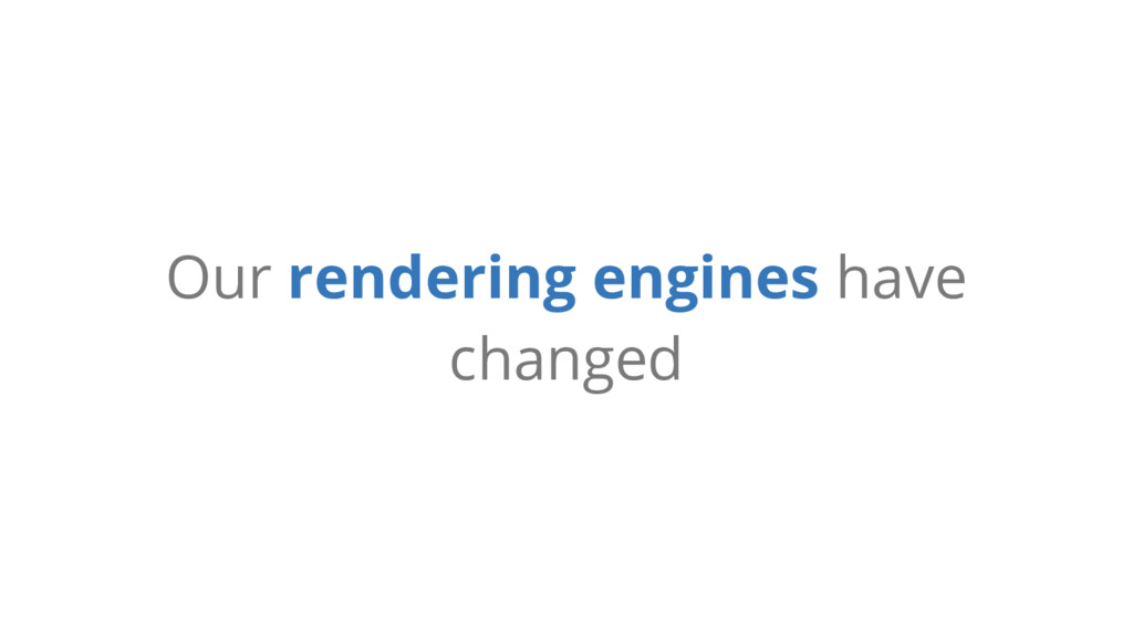 Our rendering engines have changed