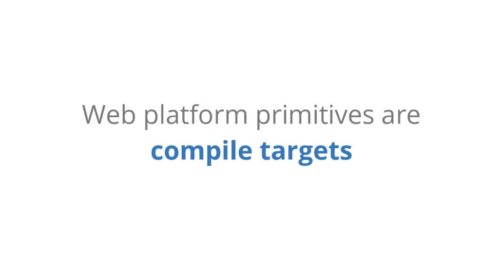 Web platform primitives are compile targets