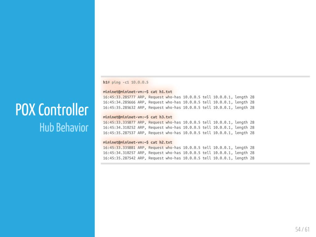 54 / 61 POX Controller Hub Behavior h1# ping -c...