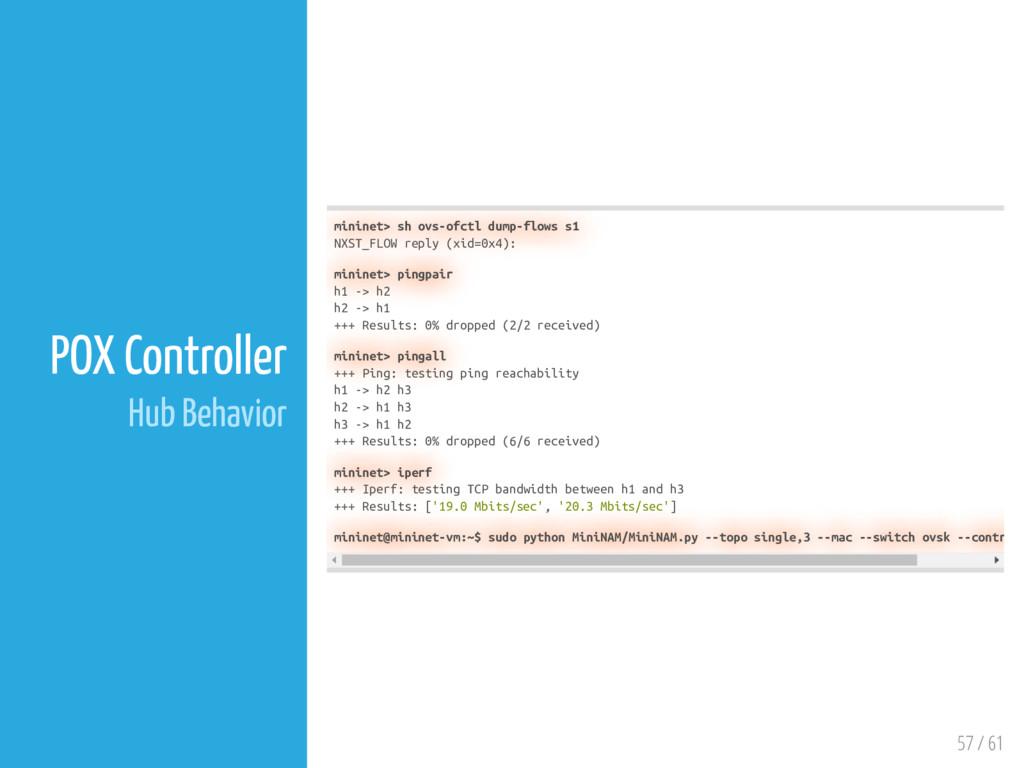 57 / 61 POX Controller Hub Behavior mininet> sh...