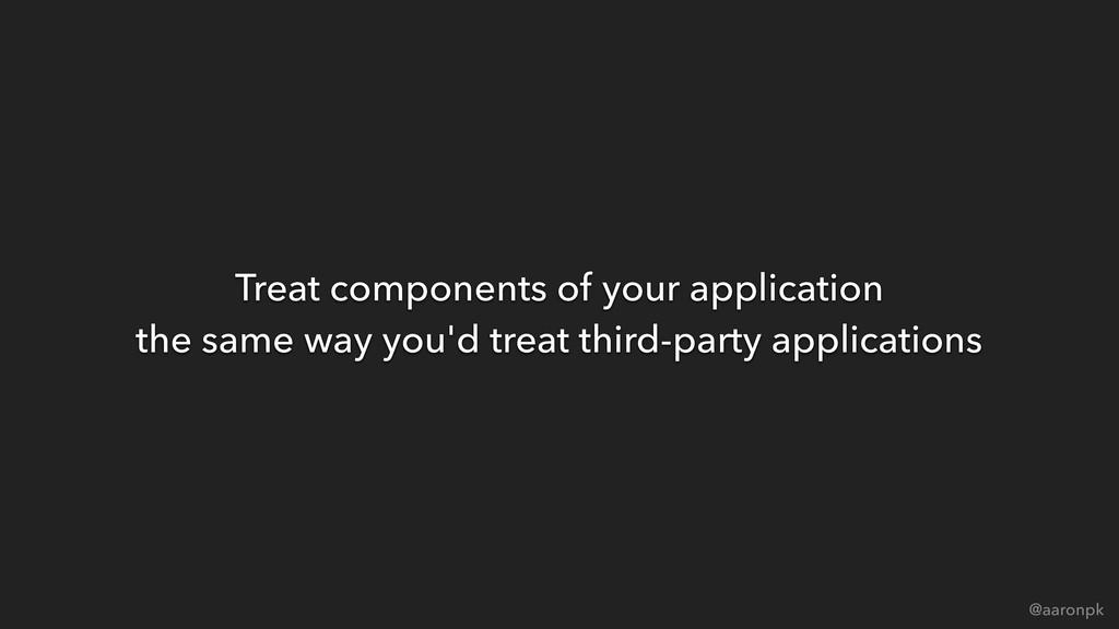 @aaronpk Treat components of your application ...