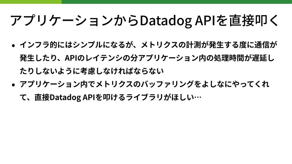 アプリケーションからDatadog APIを直接叩く • インフラ的にはシンプルになるが、メト...