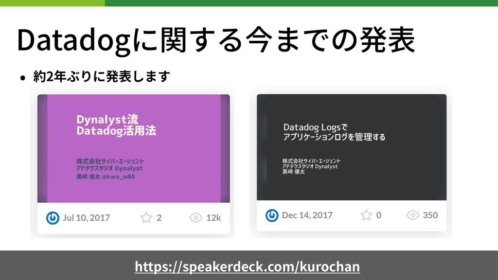 Datadogに関する今までの発表 • 約2年ぶりに発表します https://speaker...