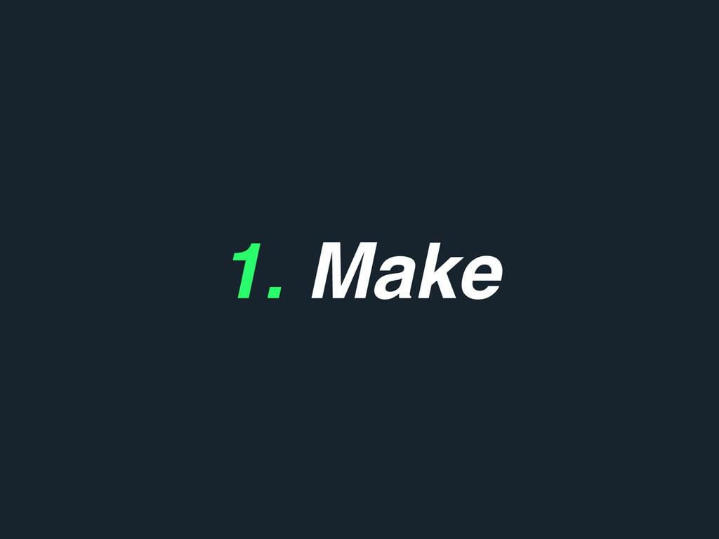 1. Make