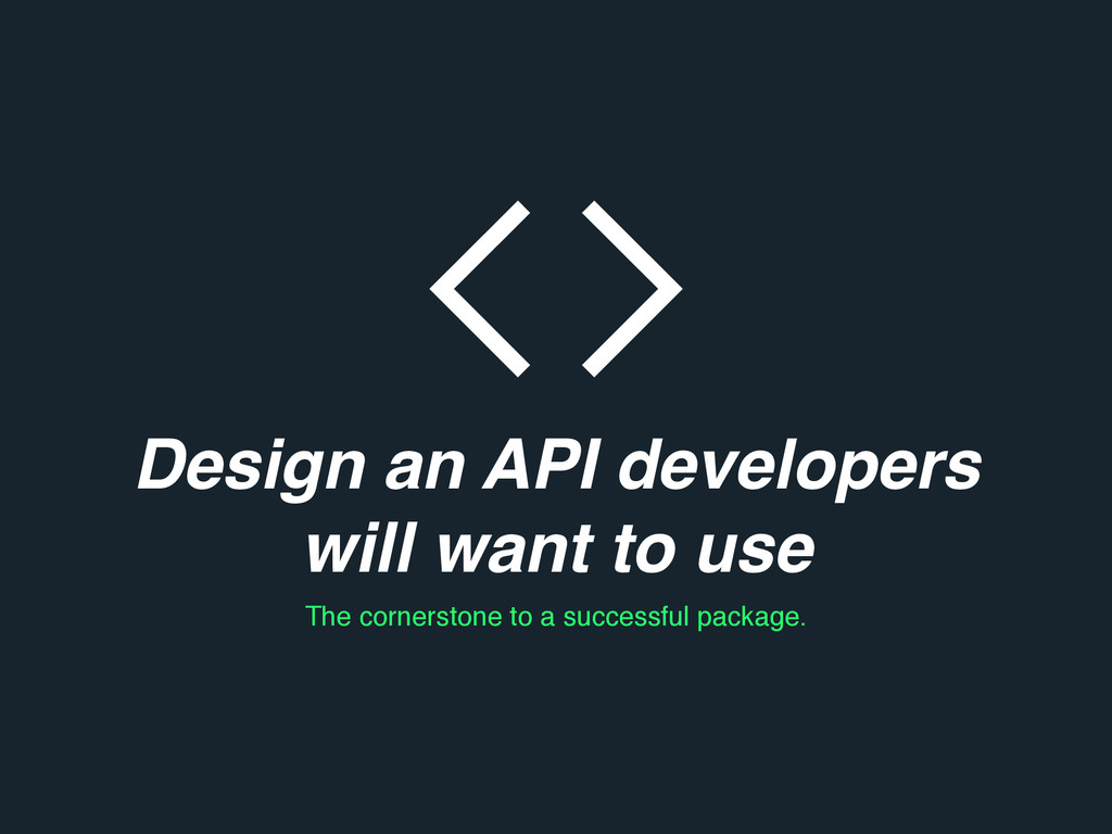 Design an API developers will want to use The c...