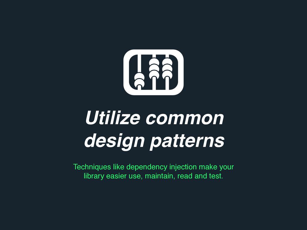 Utilize common design patterns Techniques like ...