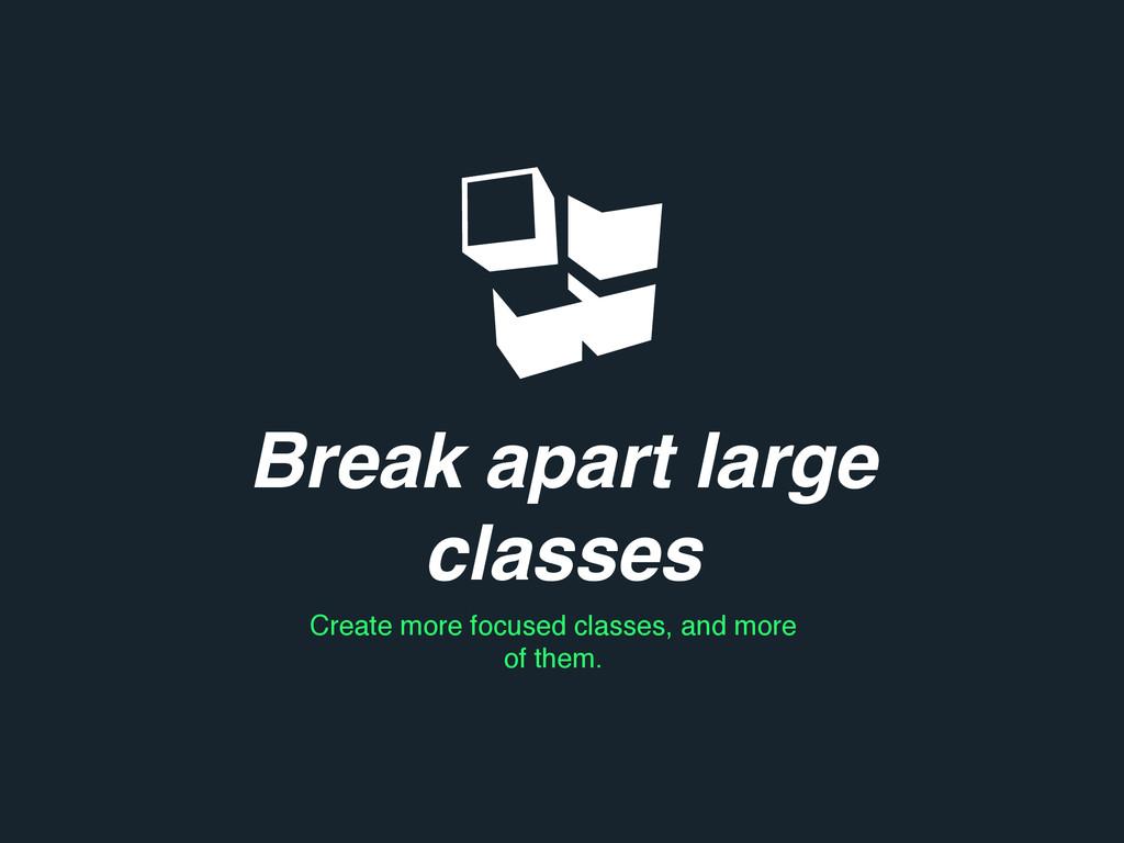Break apart large classes Create more focused c...