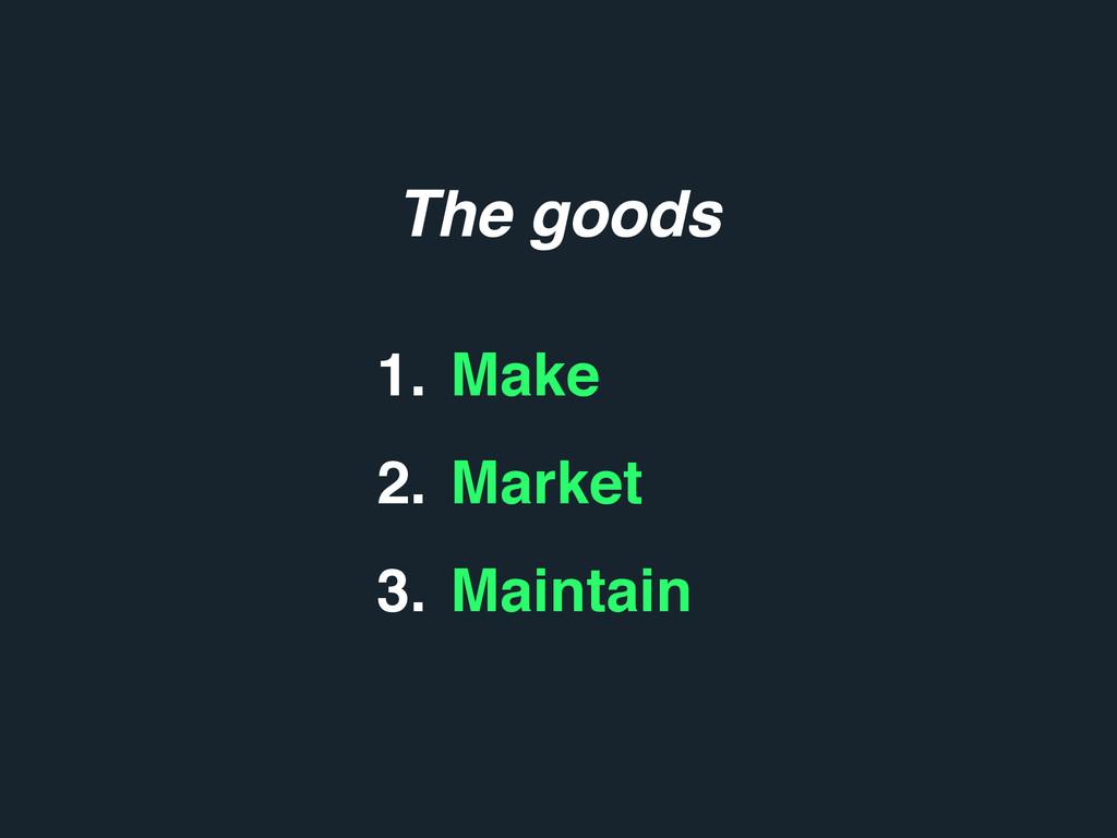 1. Make 2. Market 3. Maintain The goods