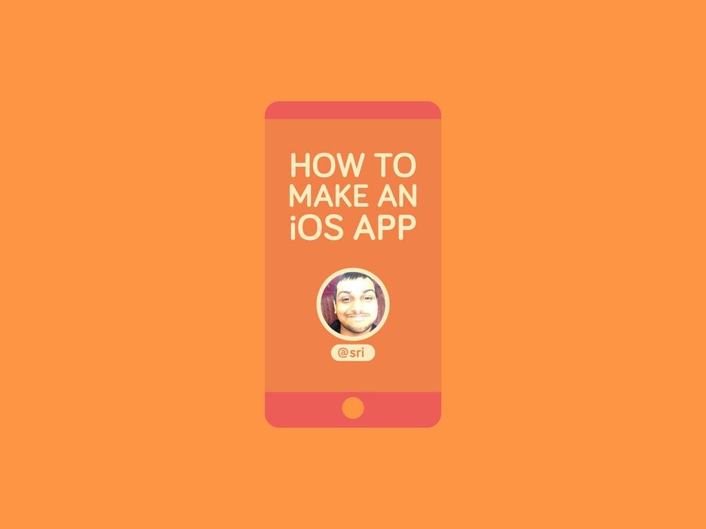 HOW TO MAKE AN iOS APP sri @