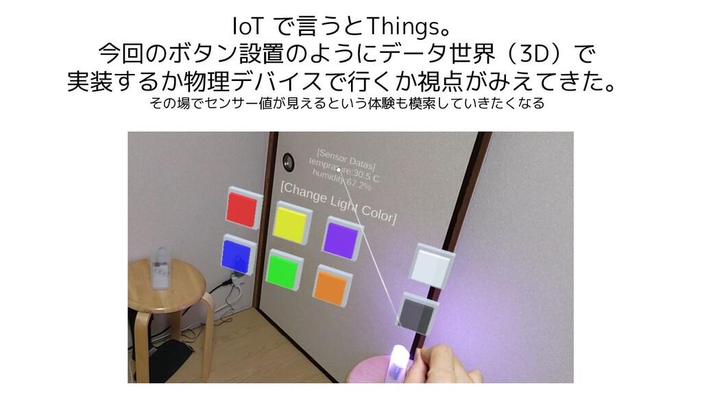 IoT で言うとThings。 今回のボタン設置のようにデータ世界(3D)で 実装するか物理デ...