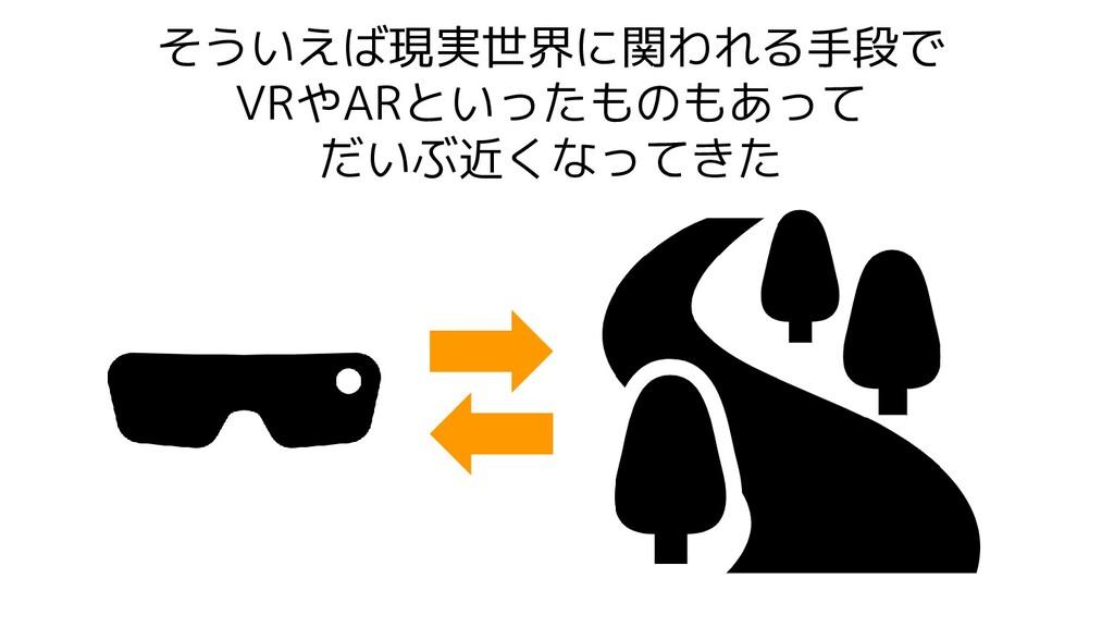 そういえば現実世界に関われる手段で VRやARといったものもあって だいぶ近くなってきた