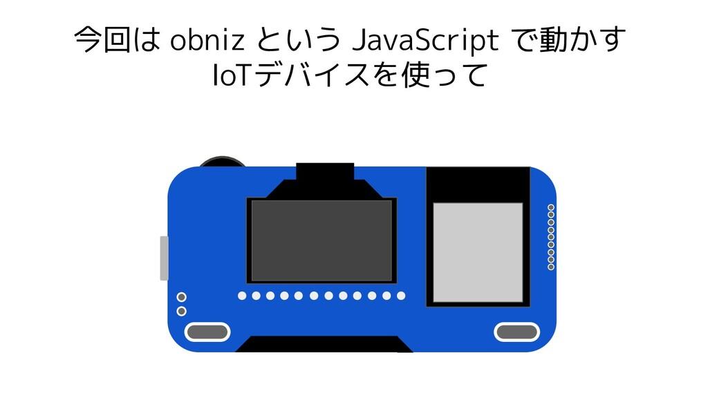 今回は obniz という JavaScript で動かす IoTデバイスを使って