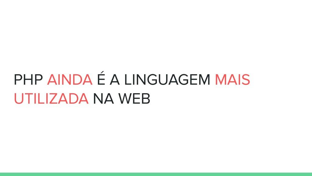 PHP AINDA É A LINGUAGEM MAIS UTILIZADA NA WEB