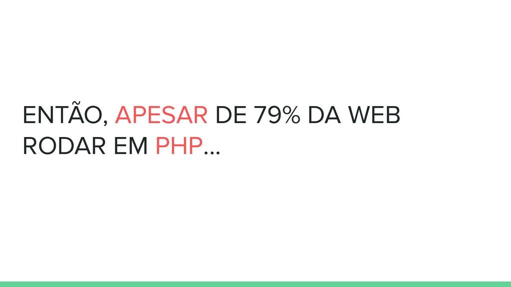 ENTÃO, APESAR DE 79% DA WEB RODAR EM PHP...