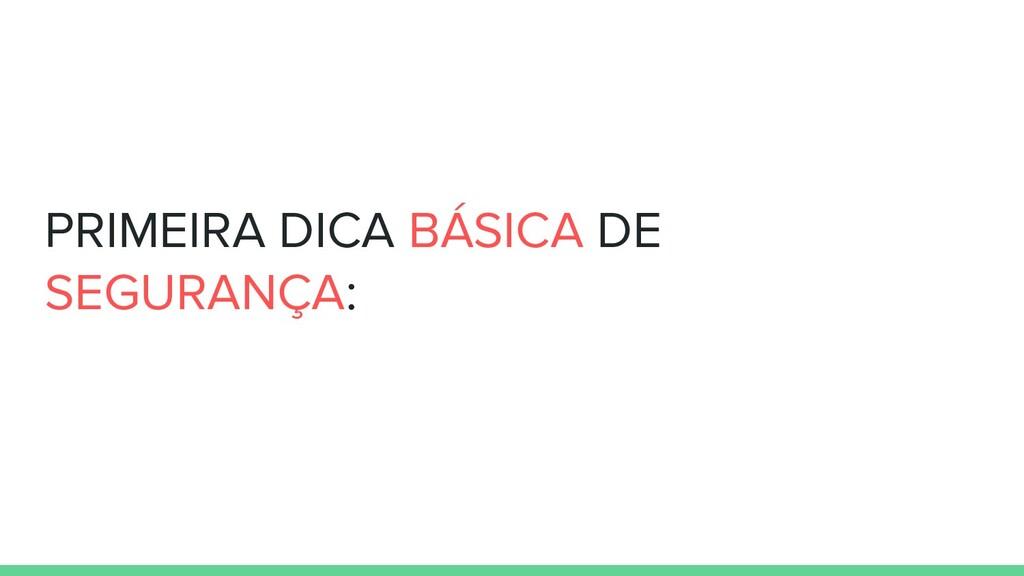 PRIMEIRA DICA BÁSICA DE SEGURANÇA: