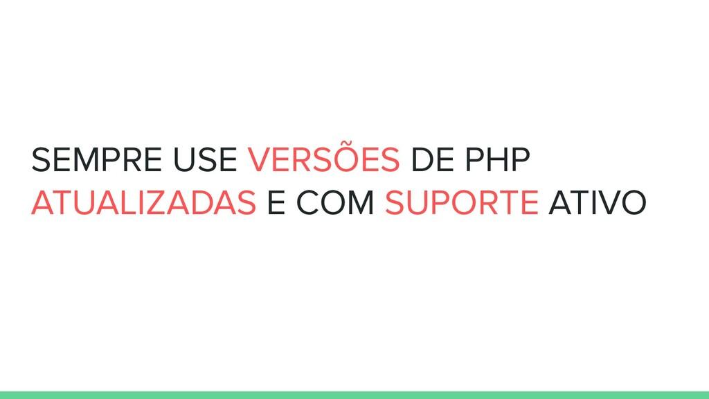 SEMPRE USE VERSÕES DE PHP ATUALIZADAS E COM SUP...
