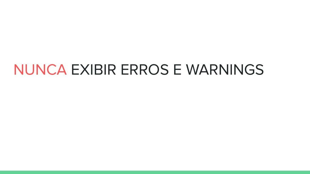 NUNCA EXIBIR ERROS E WARNINGS