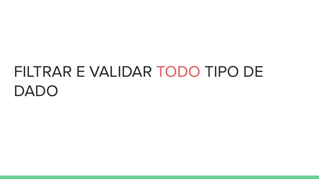 FILTRAR E VALIDAR TODO TIPO DE DADO