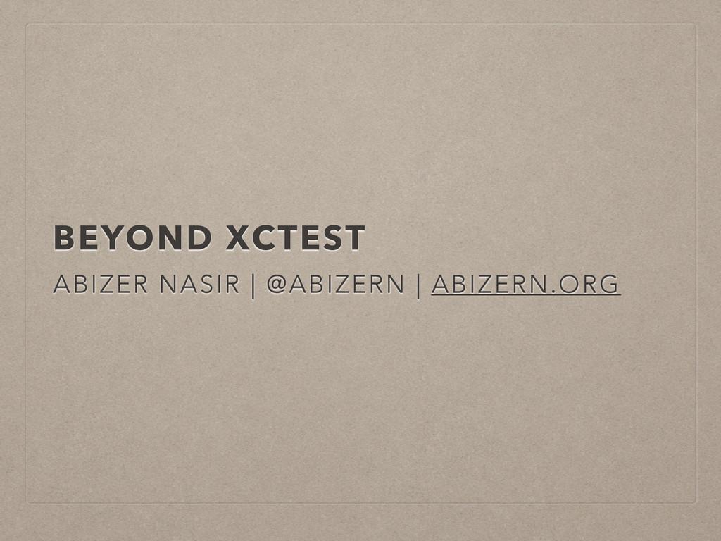 BEYOND XCTEST ABIZER NASIR   @ABIZERN   ABIZERN...