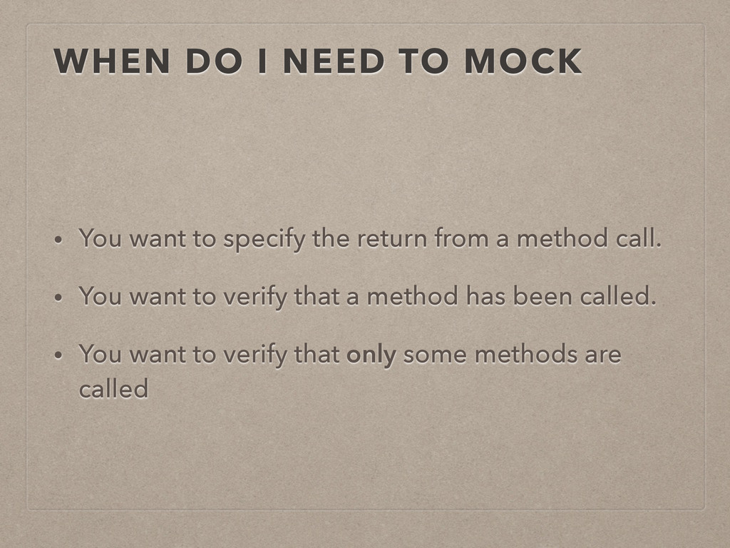 WHEN DO I NEED TO MOCK • You want to specify th...