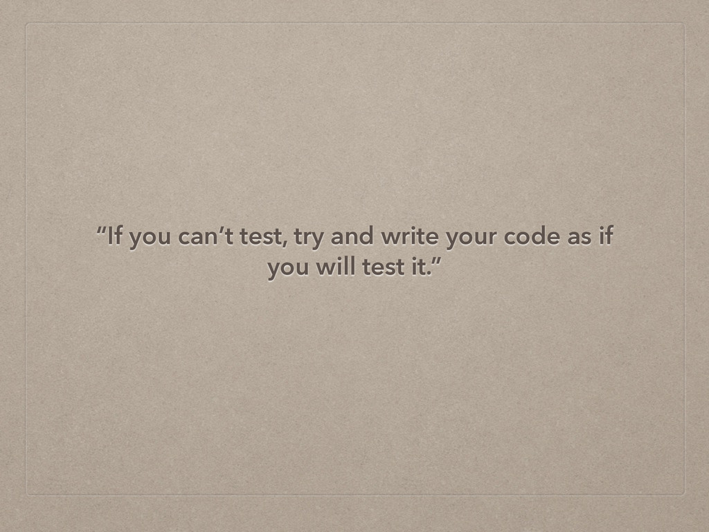 """""""If you can't test, try and write your code as ..."""