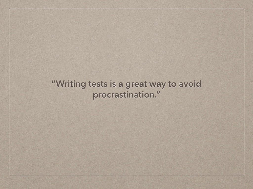 """""""Writing tests is a great way to avoid procrast..."""