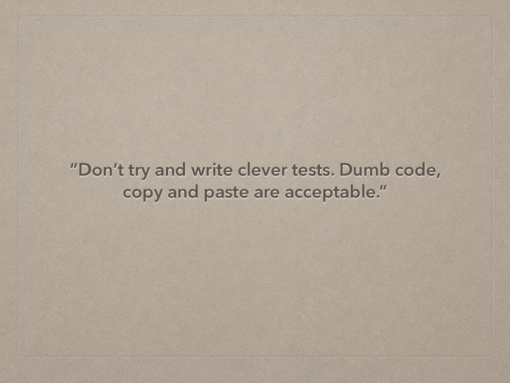 """""""Don't try and write clever tests. Dumb code, c..."""