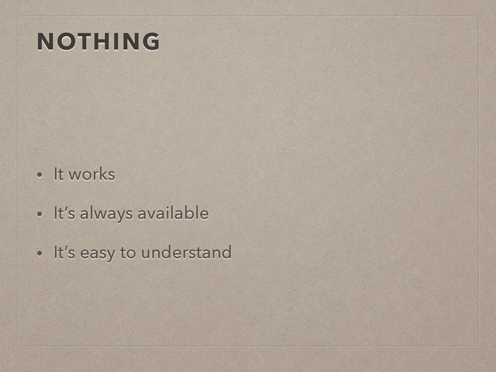 NOTHING • It works • It's always available • It...