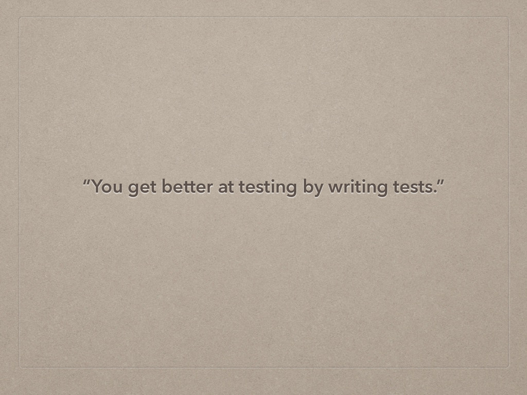 """""""You get better at testing by writing tests."""""""