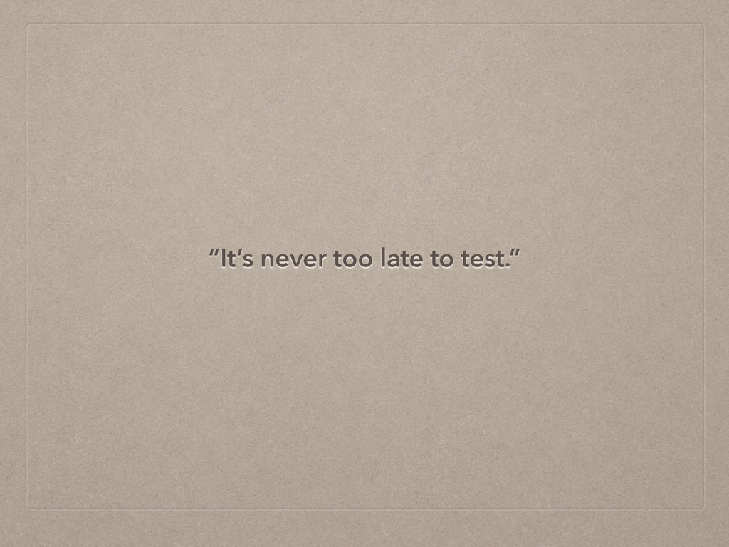 """""""It's never too late to test."""""""