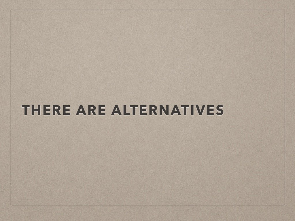 THERE ARE ALTERNATIVES