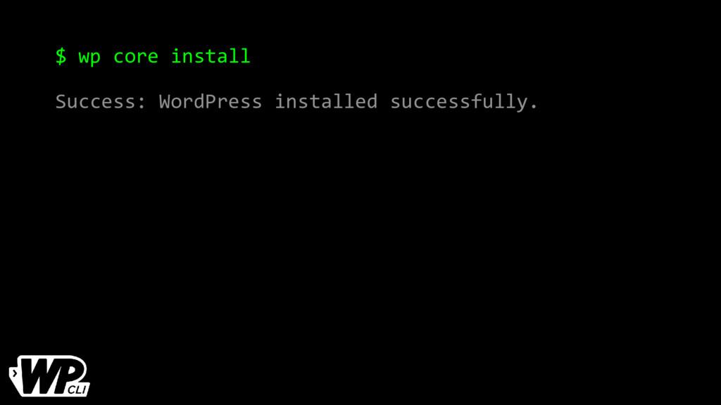 $ wp core install Success: WordPress installed ...
