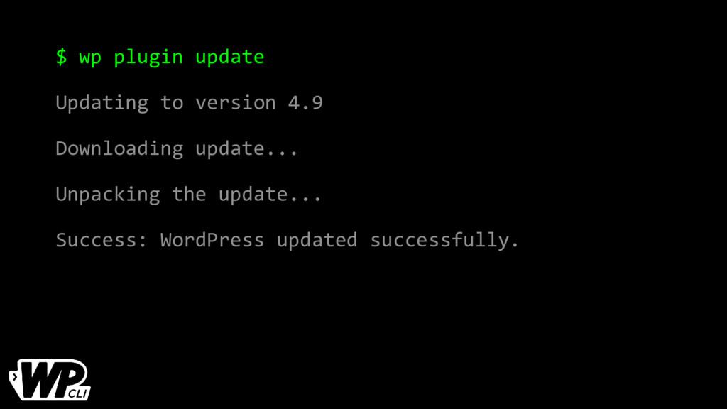 $ wp plugin update Updating to version 4.9 Down...