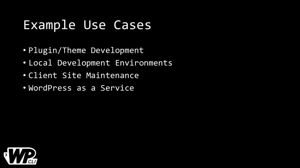 Example Use Cases • Plugin/Theme Development • ...