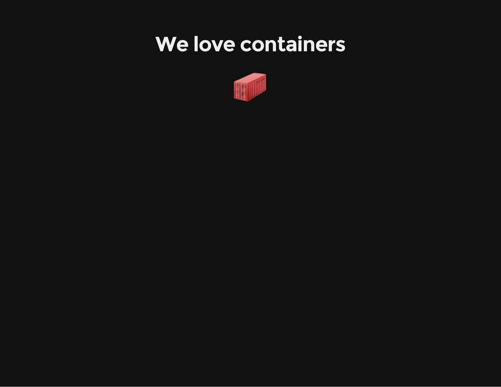 We love containers