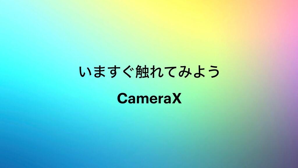 ͍·͙͢৮ΕͯΈΑ͏ CameraX