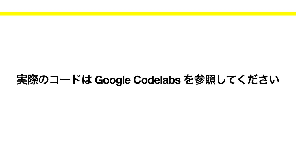 ࣮ࡍͷίʔυ Google Codelabs Λর͍ͯͩ͘͠͞