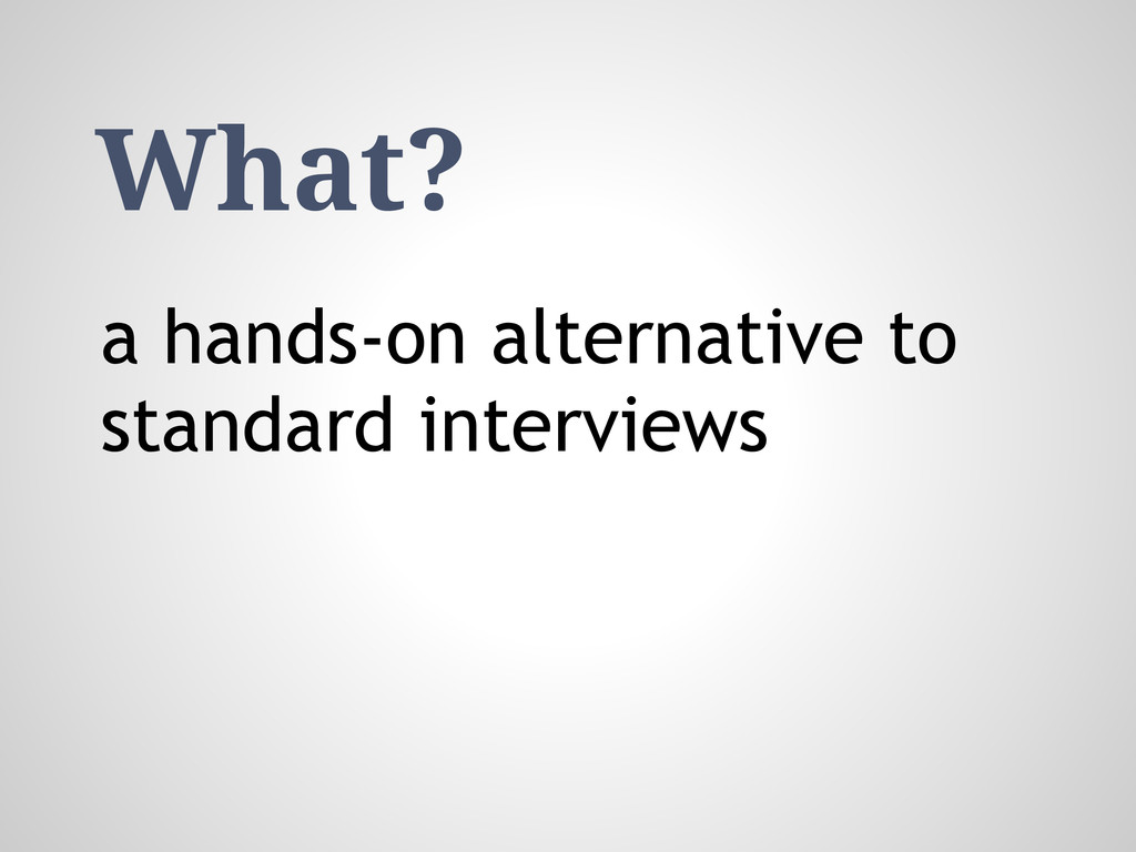 What? a hands-on alternative to standard interv...
