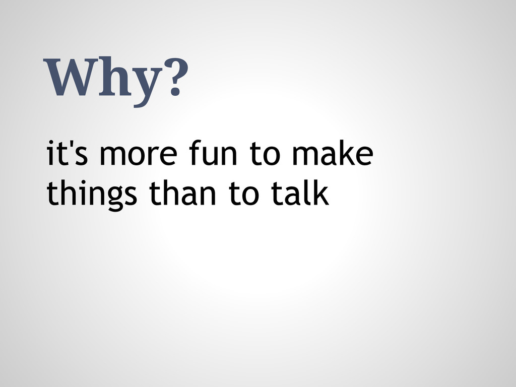 Why? it's more fun to make things than to talk
