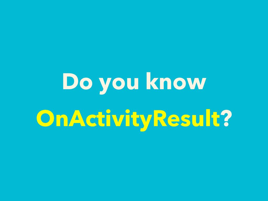 Do you know OnActivityResult?