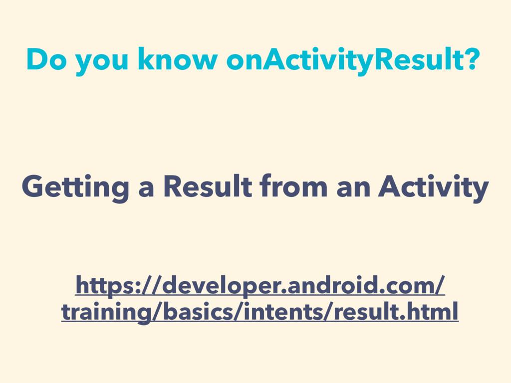 Do you know onActivityResult? https://developer...