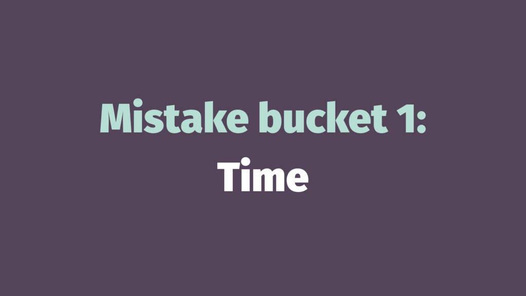 Mistake bucket 1: Time