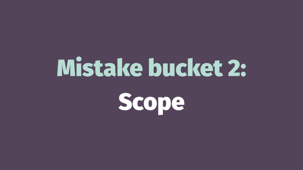 Mistake bucket 2: Scope