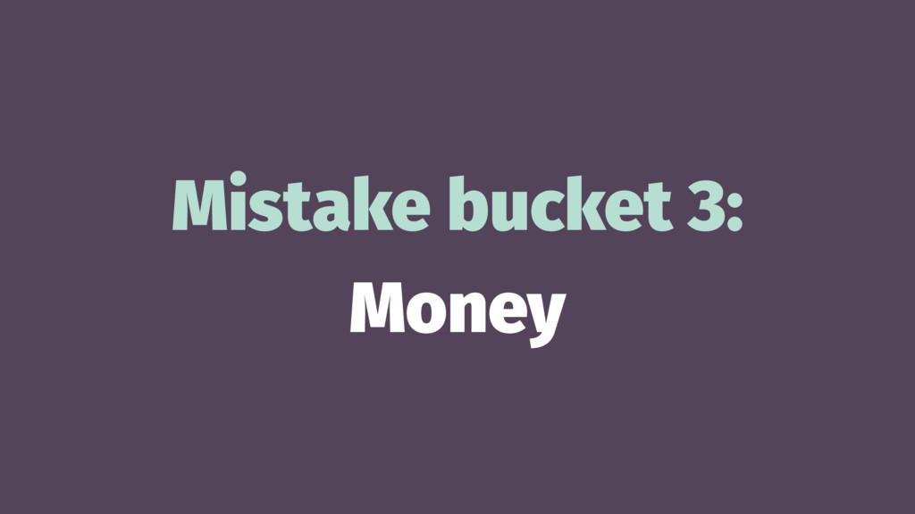 Mistake bucket 3: Money