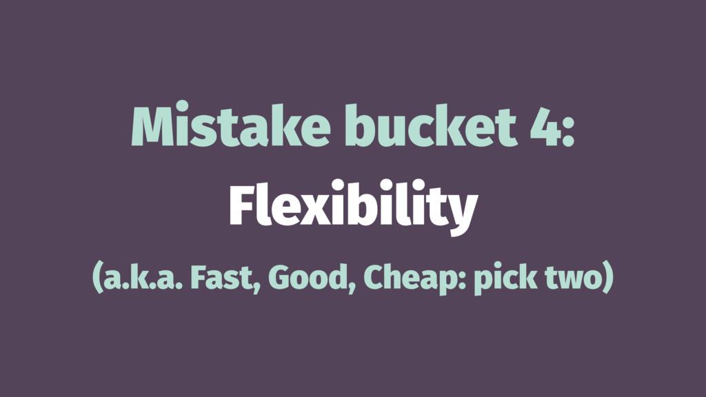 Mistake bucket 4: Flexibility (a.k.a. Fast, Goo...